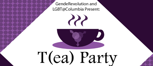 LGBTQ @ Columbia and GendeRevolution's T(ea) Party: Trans Student, Faculty, Staff, and Alumni Mixer