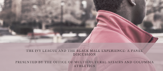 The Ivy League and the Black Male Experience: A Panel Discussion Presented by the Columbia Office of Multicultural Affairs and Columbia Athletics